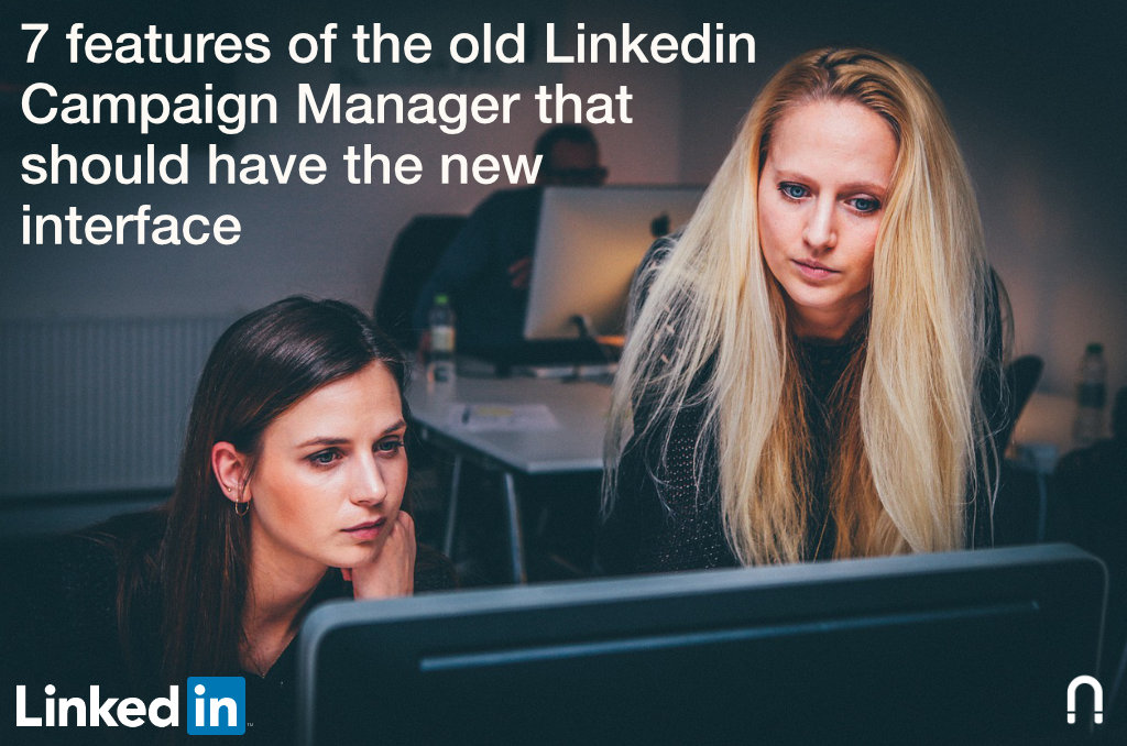 7 features of the old Linkedin Campaign Manager that should have the new interface