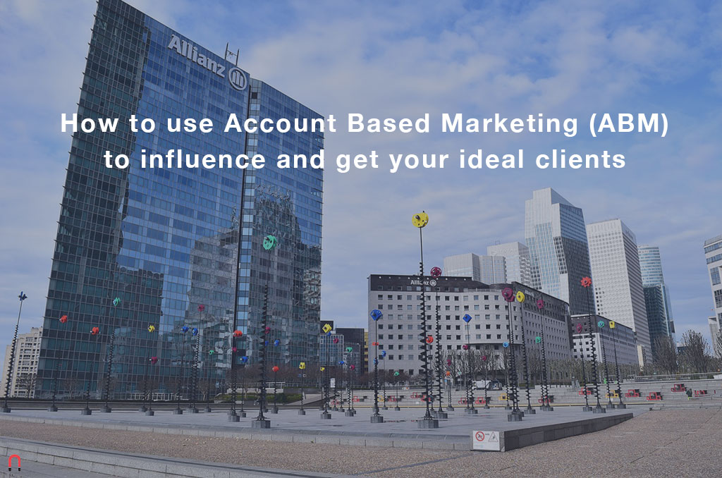 How to use Account Based Marketing (ABM) to influence and get your ideal clients