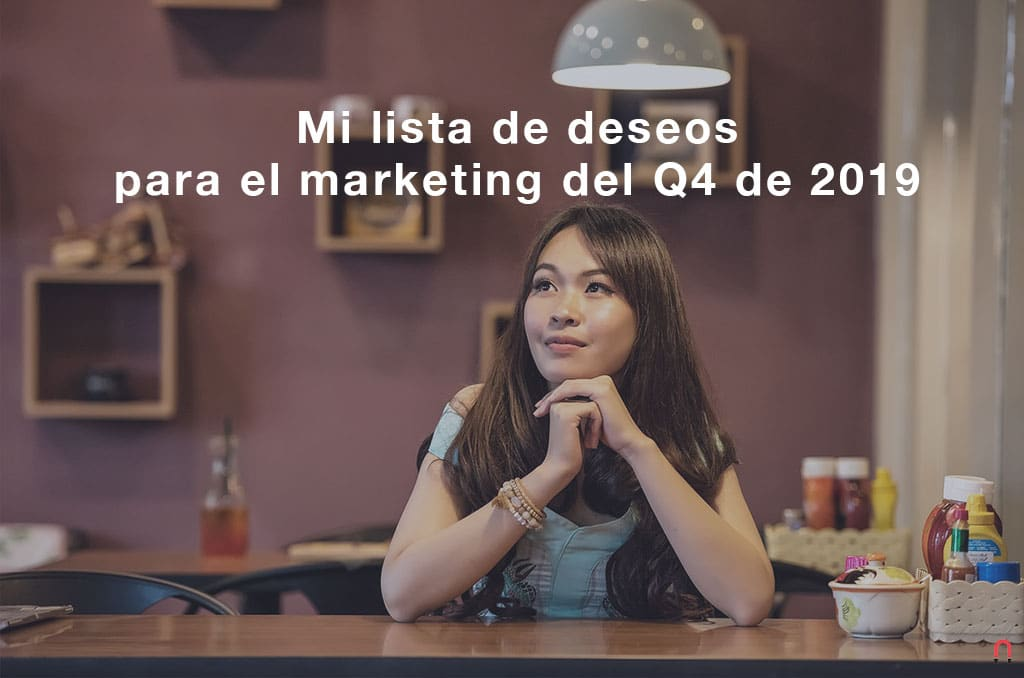 Mi lista de deseos para el marketing del Q4 de 2019