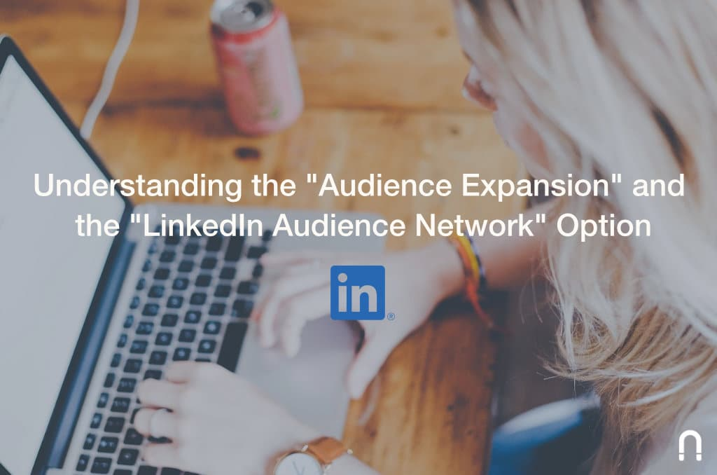 "Understanding the ""Audience Expansion"" and the ""LinkedIn Audience Network"" Option"